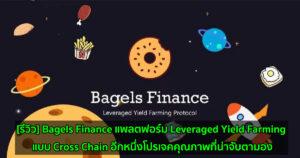 [รีวิว] Bagels Finance แพลตฟอร์ม Leveraged Yield Farming แบบ Cross Chain อีกหนึ่งโปรเจคคุณภาพที่น่าจับตามอง