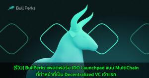 [รีวิว] BullPerks แพลตฟอร์ม IDO Launchpad แบบ MultiChain ที่ทำหน้าที่เป็น Decentralized VC เจ้าแรก